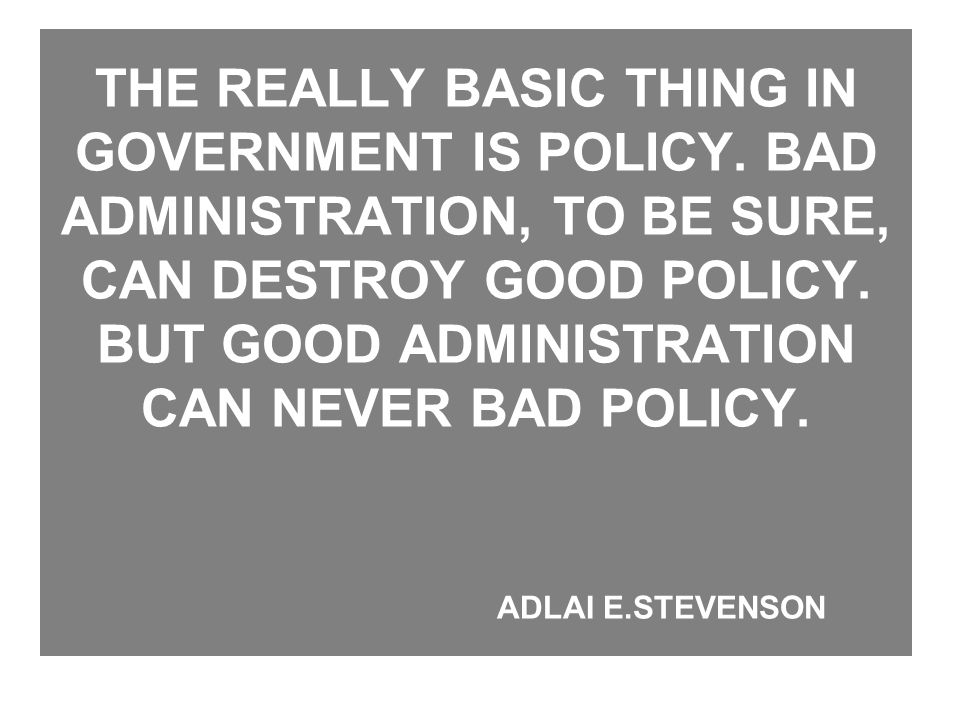 THE REALLY BASIC THING IN GOVERNMENT IS POLICY. BAD ADMINISTRATION, TO BE SURE, CAN DESTROY GOOD POLICY. BUT GOOD ADMINISTRATION CAN NEVER BAD POLICY.