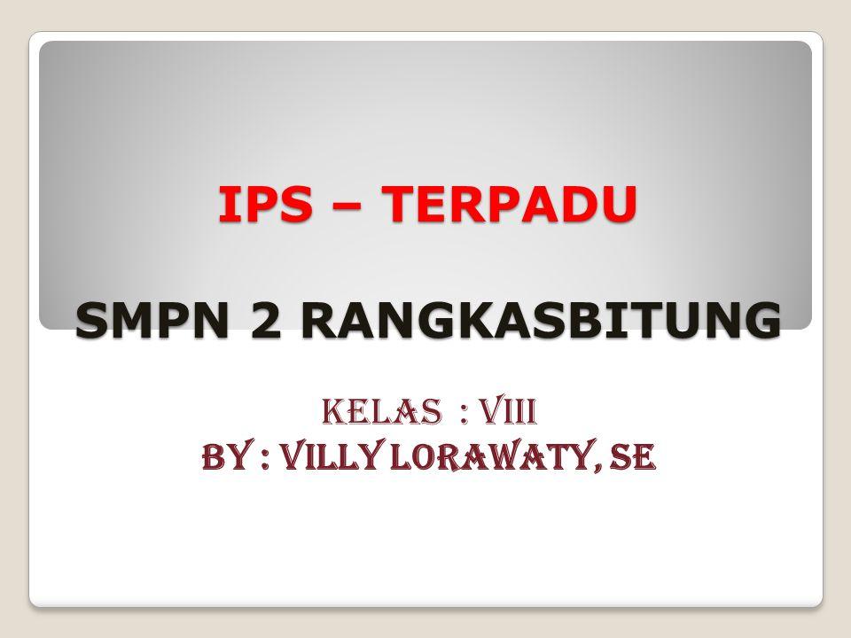 IPS – TERPADU SMPN 2 RANGKASBITUNG KELAS : VIII BY : VILLY LORAWATY, SE