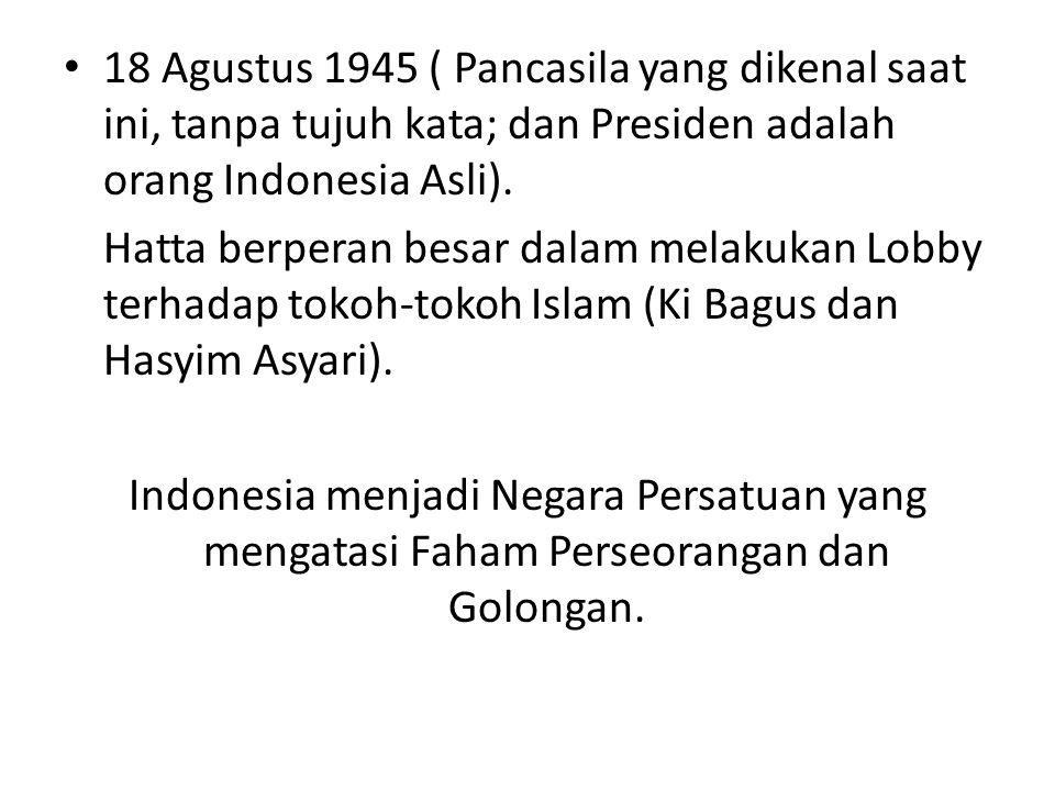 18 Agustus 1945 ( Pancasila yang dikenal saat ini, tanpa tujuh kata; dan Presiden adalah orang Indonesia Asli). Hatta berperan besar dalam melakukan L