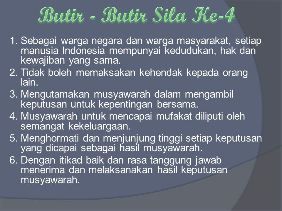 1.Sebagai warga negara dan warga masyarakat, setiap manusia Indonesia mempunyai kedudukan, hak dan kewajiban yang sama. 2.Tidak boleh memaksakan kehen