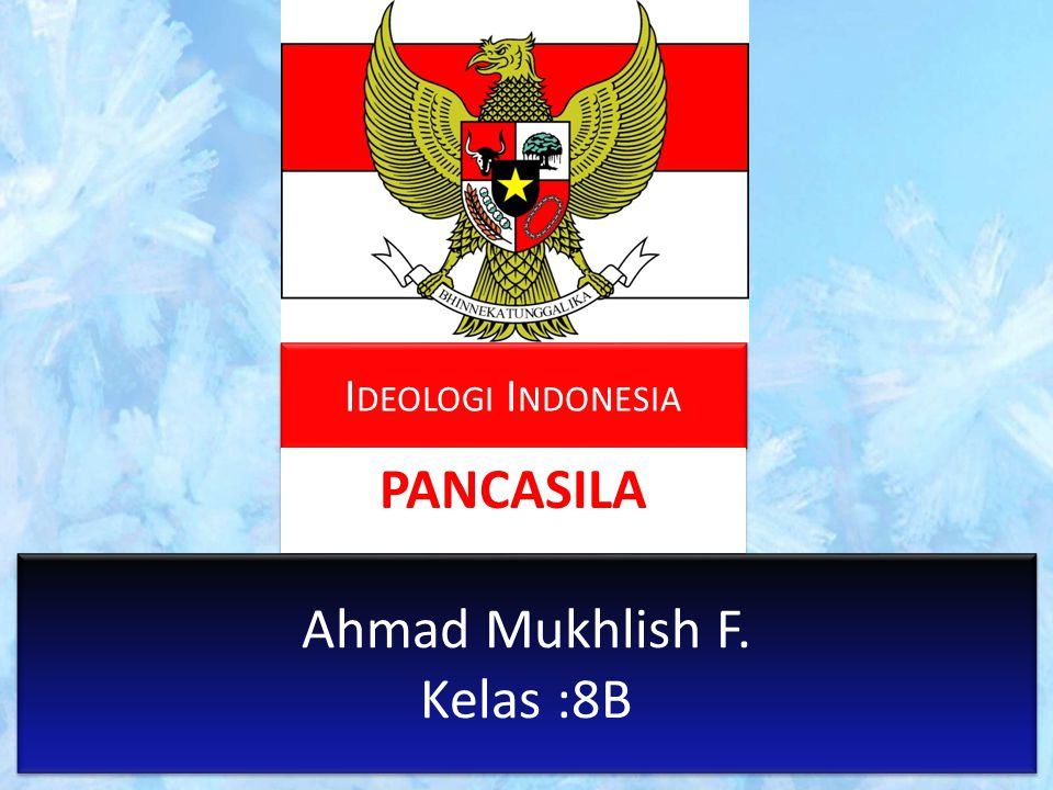 I DEOLOGI I NDONESIA PANCASILA Ahmad Mukhlish F. Kelas :8B Ahmad Mukhlish F. Kelas :8B