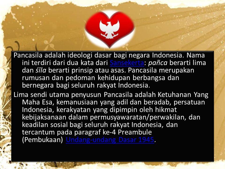 Pancasila adalah ideologi dasar bagi negara Indonesia. Nama ini terdiri dari dua kata dari Sansekerta: pañca berarti lima dan śīla berarti prinsip ata