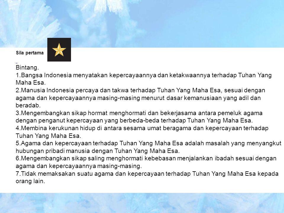 Sila pertama Bintang. 1.Bangsa Indonesia menyatakan kepercayaannya dan ketakwaannya terhadap Tuhan Yang Maha Esa. 2.Manusia Indonesia percaya dan takw