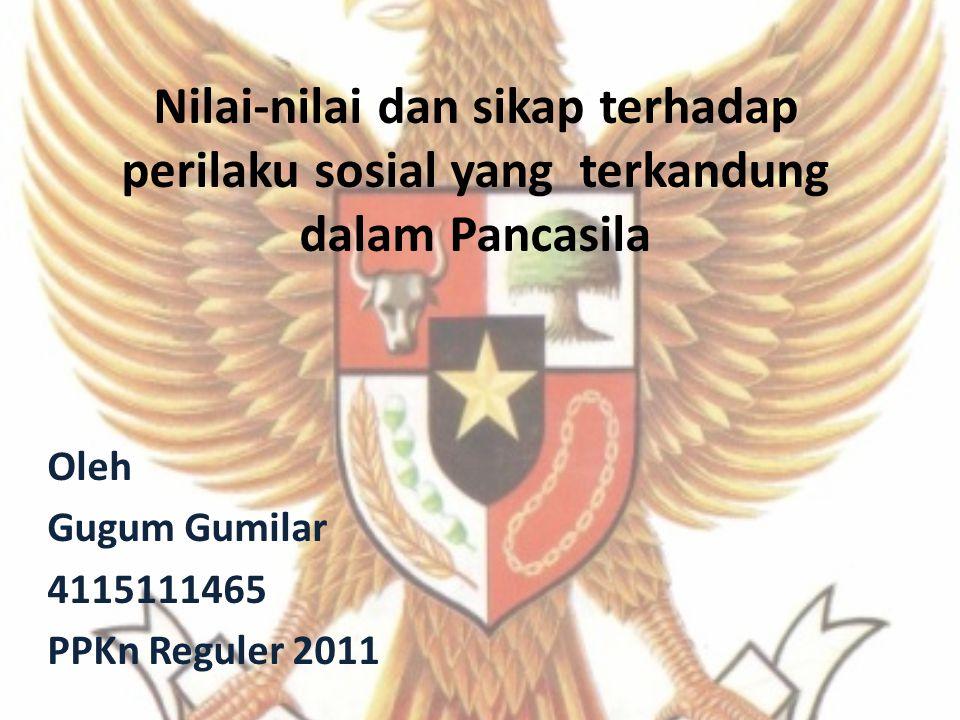 Nilai-nilai dan sikap terhadap perilaku sosial yang terkandung dalam Pancasila Oleh Gugum Gumilar 4115111465 PPKn Reguler 2011