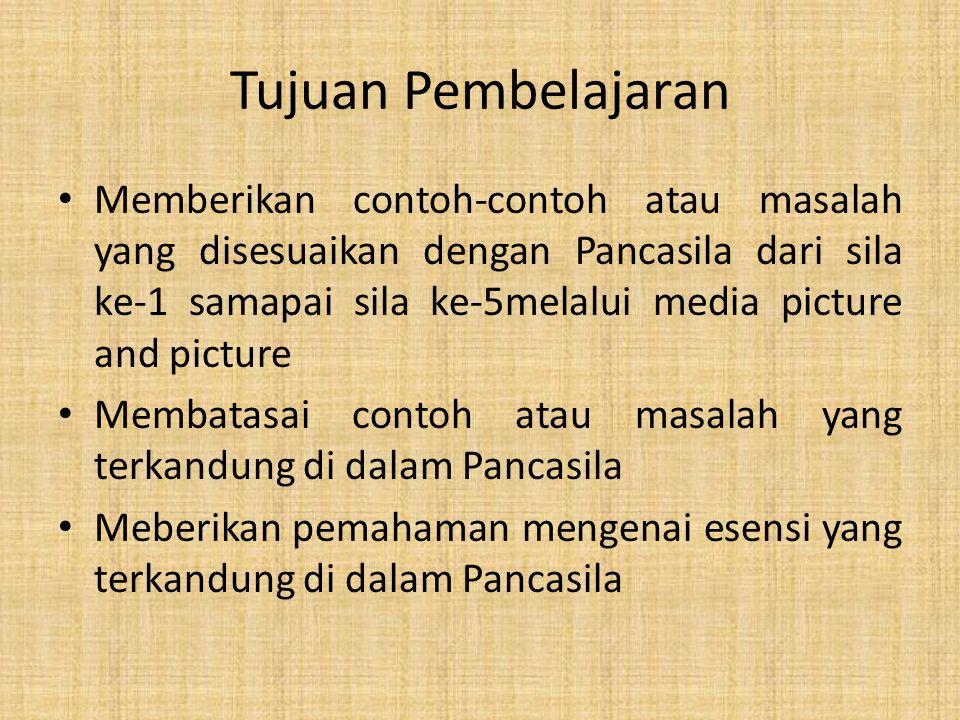 Tujuan Pembelajaran Memberikan contoh-contoh atau masalah yang disesuaikan dengan Pancasila dari sila ke-1 samapai sila ke-5melalui media picture and