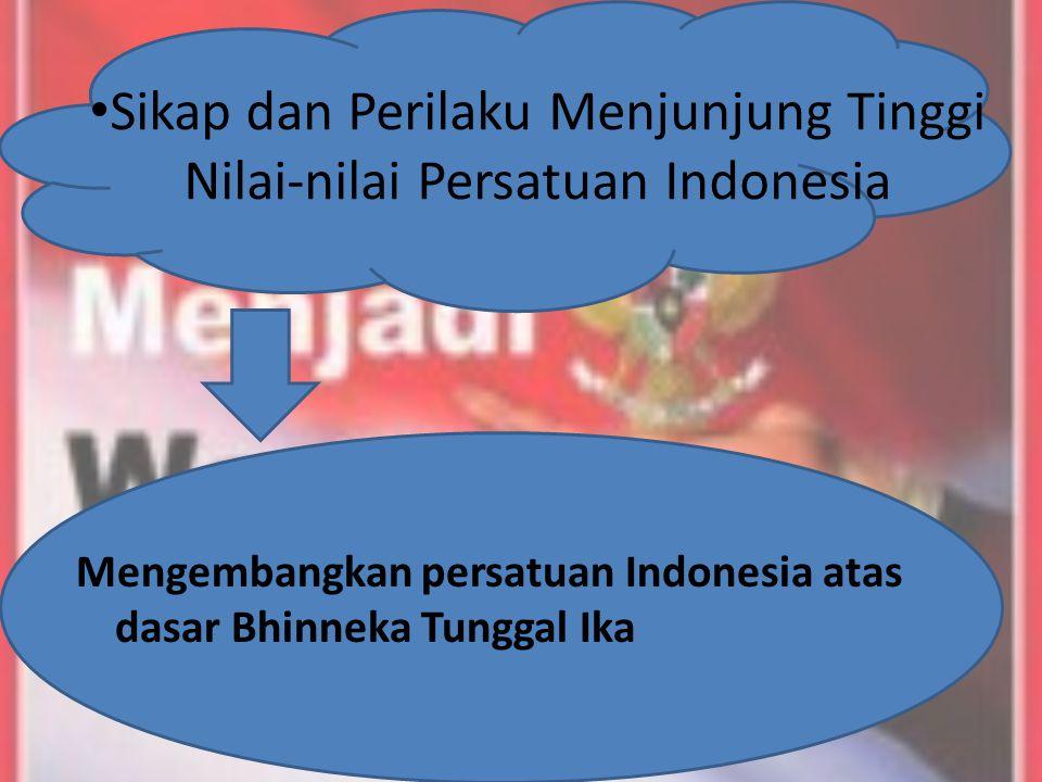 Sikap dan Perilaku Menjunjung Tinggi Nilai-nilai Persatuan Indonesia Mengembangkan persatuan Indonesia atas dasar Bhinneka Tunggal Ika