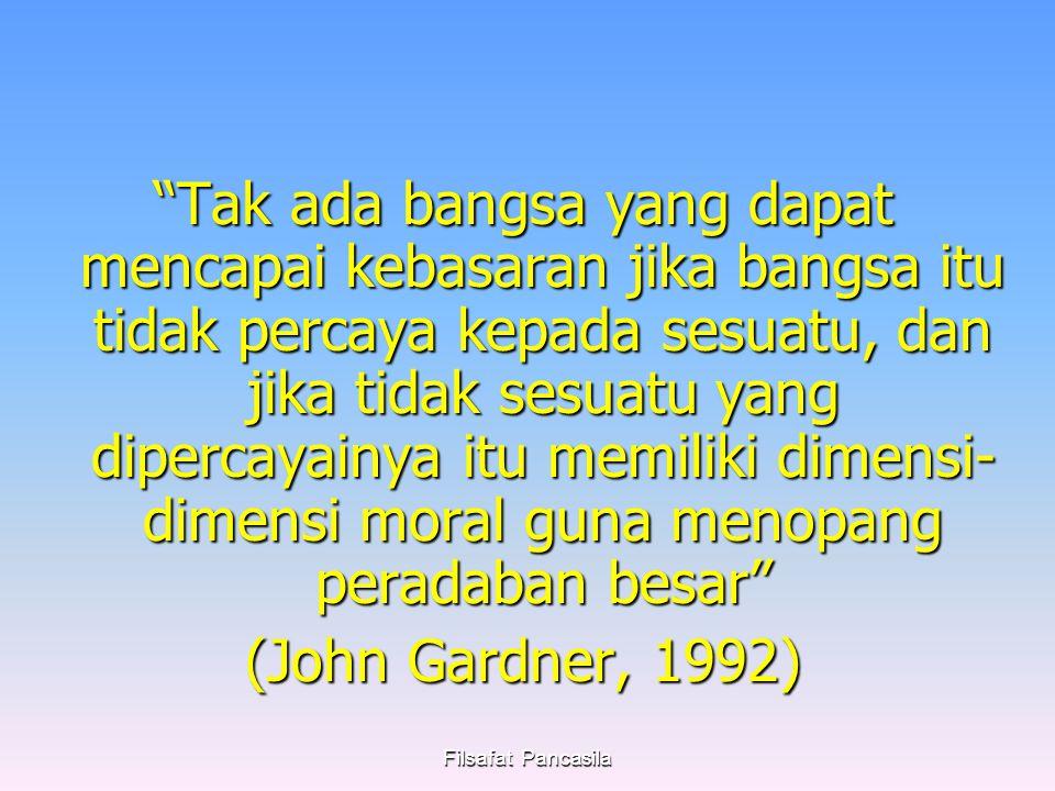 Filsafat Pancasila Tak ada bangsa yang dapat mencapai kebasaran jika bangsa itu tidak percaya kepada sesuatu, dan jika tidak sesuatu yang dipercayainya itu memiliki dimensi- dimensi moral guna menopang peradaban besar (John Gardner, 1992)