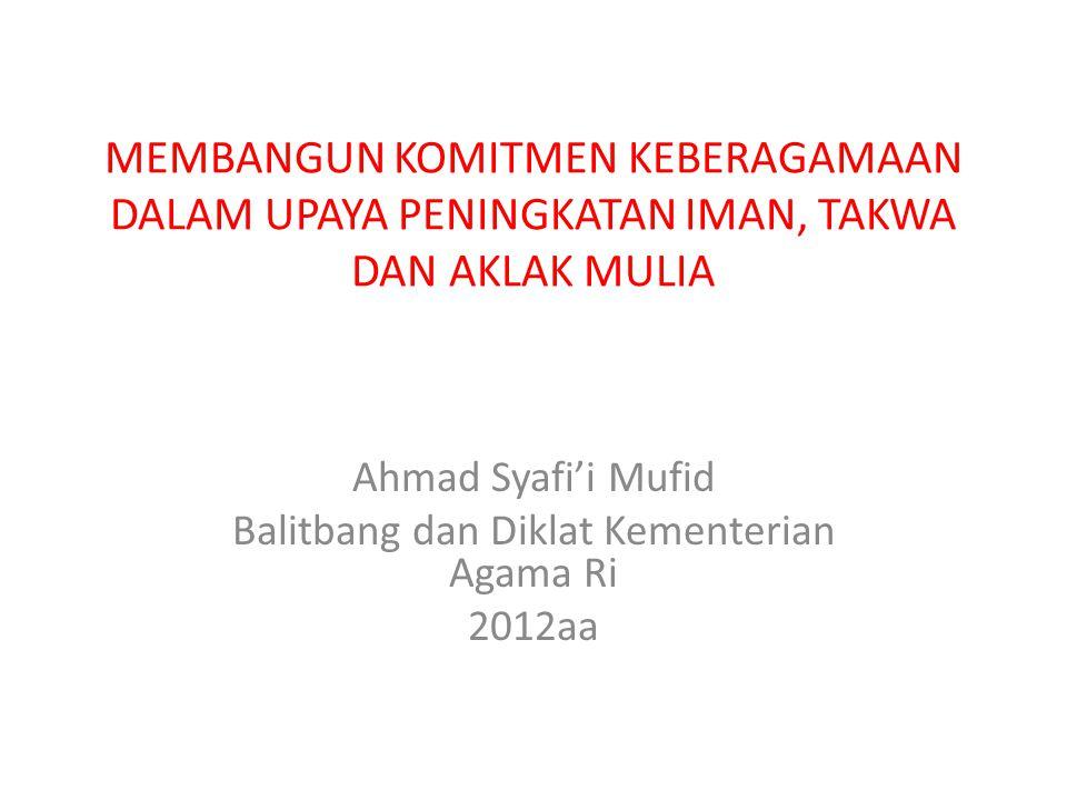 MEMBANGUN KOMITMEN KEBERAGAMAAN DALAM UPAYA PENINGKATAN IMAN, TAKWA DAN AKLAK MULIA Ahmad Syafi'i Mufid Balitbang dan Diklat Kementerian Agama Ri 2012