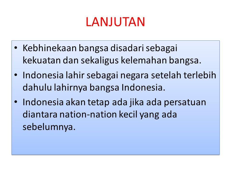 LANJUTAN Kebhinekaan bangsa disadari sebagai kekuatan dan sekaligus kelemahan bangsa. Indonesia lahir sebagai negara setelah terlebih dahulu lahirnya