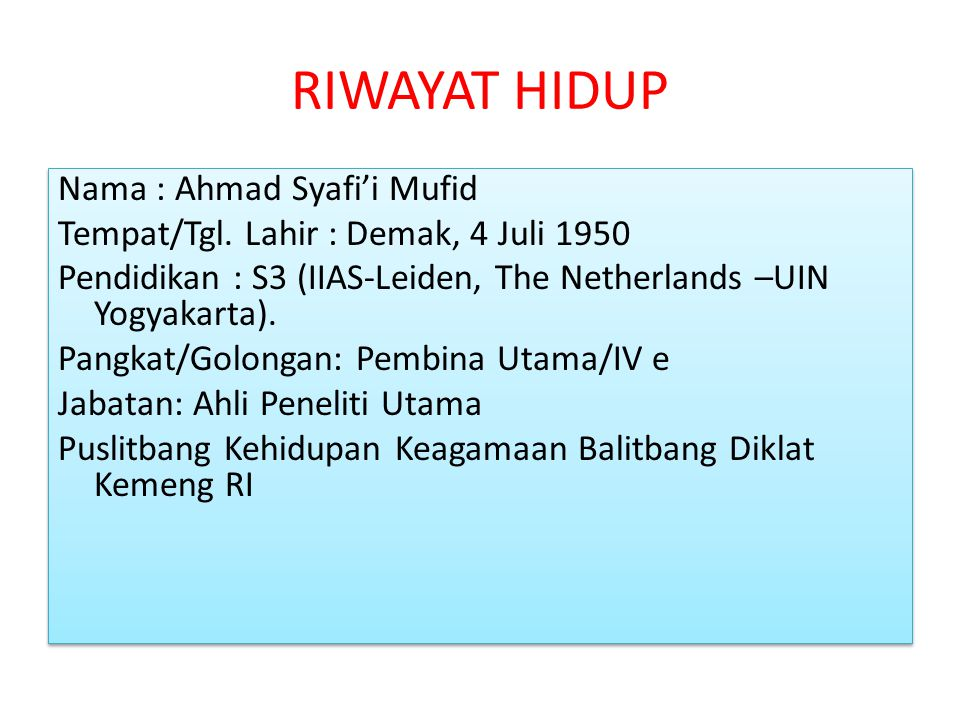 RIWAYAT HIDUP Nama : Ahmad Syafi'i Mufid Tempat/Tgl. Lahir : Demak, 4 Juli 1950 Pendidikan : S3 (IIAS-Leiden, The Netherlands –UIN Yogyakarta). Pangka