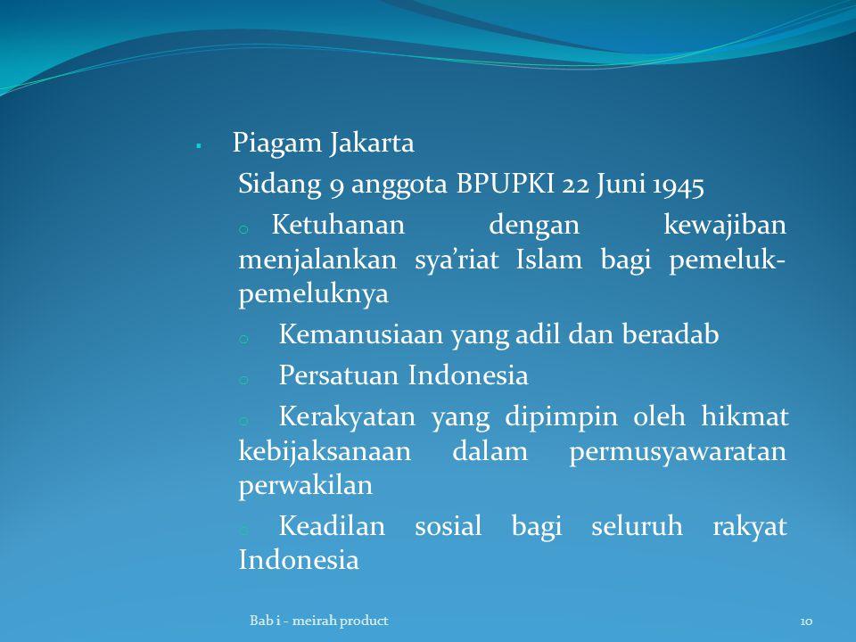  Piagam Jakarta Sidang 9 anggota BPUPKI 22 Juni 1945 o Ketuhanan dengan kewajiban menjalankan sya'riat Islam bagi pemeluk- pemeluknya o Kemanusiaan yang adil dan beradab o Persatuan Indonesia o Kerakyatan yang dipimpin oleh hikmat kebijaksanaan dalam permusyawaratan perwakilan o Keadilan sosial bagi seluruh rakyat Indonesia Bab i - meirah product10