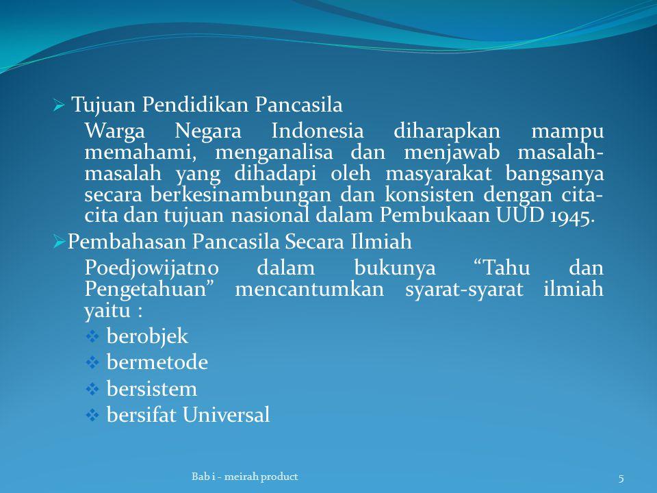  Tujuan Pendidikan Pancasila Warga Negara Indonesia diharapkan mampu memahami, menganalisa dan menjawab masalah- masalah yang dihadapi oleh masyarakat bangsanya secara berkesinambungan dan konsisten dengan cita- cita dan tujuan nasional dalam Pembukaan UUD 1945.