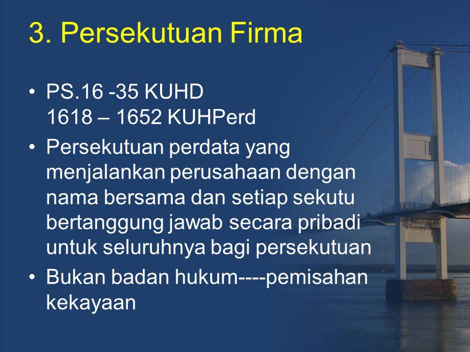 3. Persekutuan Firma PS.16 -35 KUHD 1618 – 1652 KUHPerd Persekutuan perdata yang menjalankan perusahaan dengan nama bersama dan setiap sekutu bertangg
