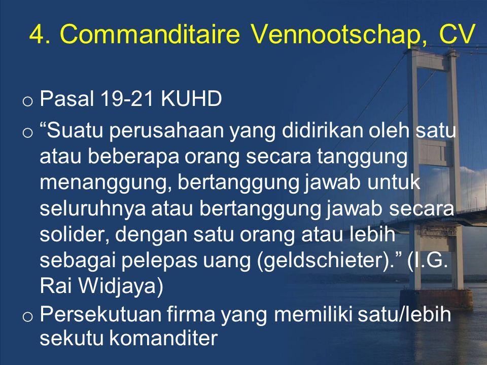 """4. Commanditaire Vennootschap, CV o Pasal 19-21 KUHD o """"Suatu perusahaan yang didirikan oleh satu atau beberapa orang secara tanggung menanggung, bert"""
