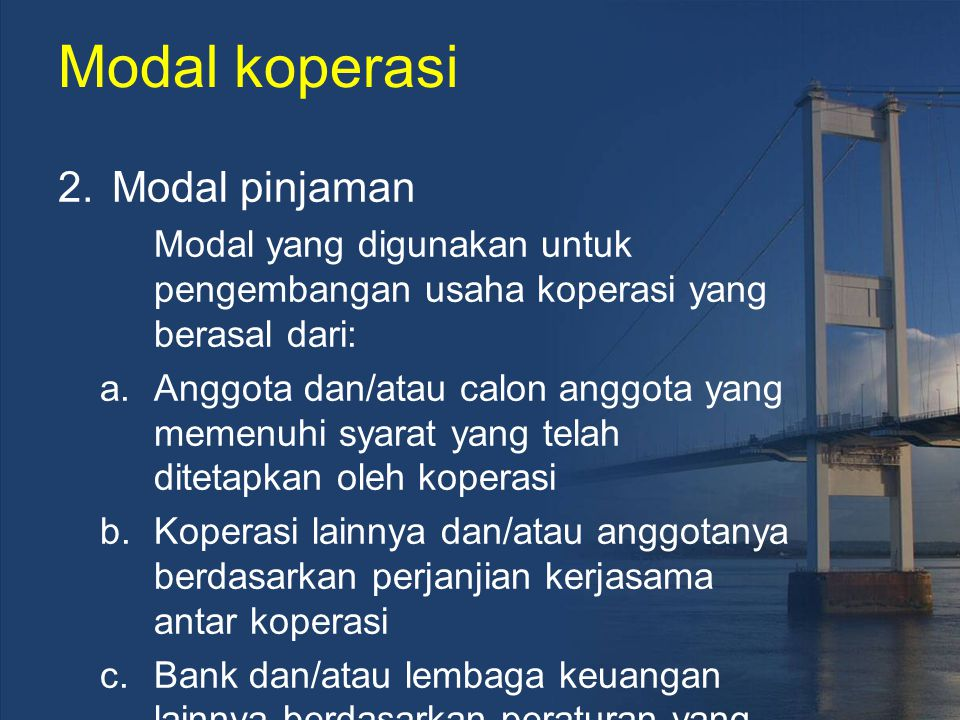 Modal koperasi 2.Modal pinjaman Modal yang digunakan untuk pengembangan usaha koperasi yang berasal dari: a.Anggota dan/atau calon anggota yang memenu