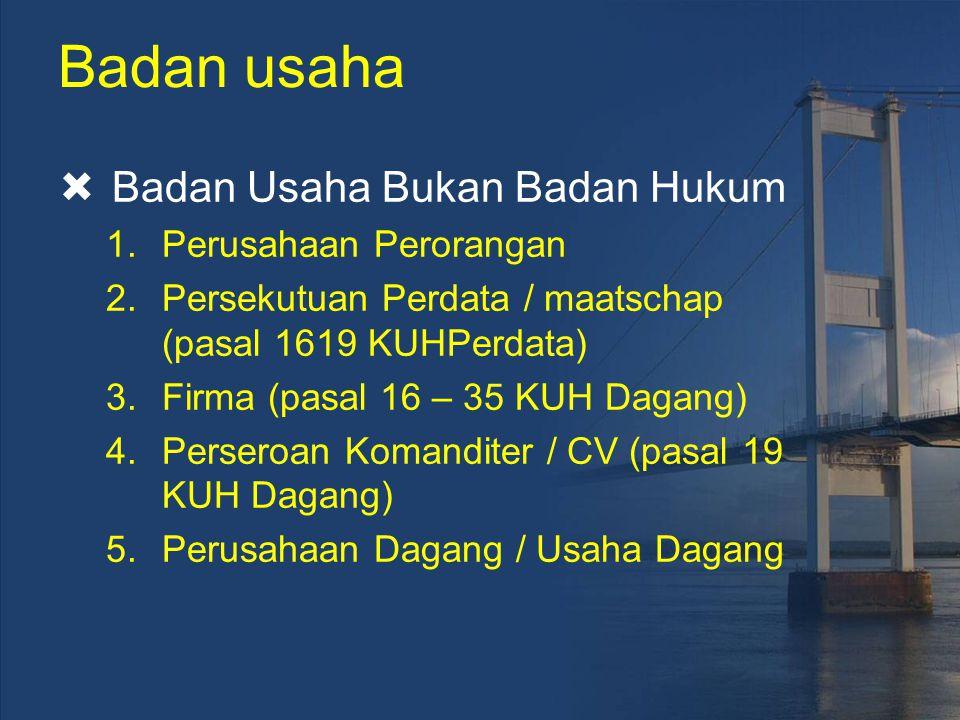 Badan usaha  Badan Usaha Bukan Badan Hukum 1.Perusahaan Perorangan 2.Persekutuan Perdata / maatschap (pasal 1619 KUHPerdata) 3.Firma (pasal 16 – 35 K