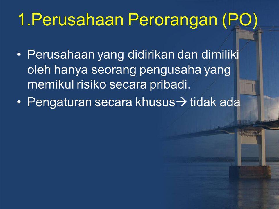 1.Perusahaan Perorangan (PO) Perusahaan yang didirikan dan dimiliki oleh hanya seorang pengusaha yang memikul risiko secara pribadi. Pengaturan secara