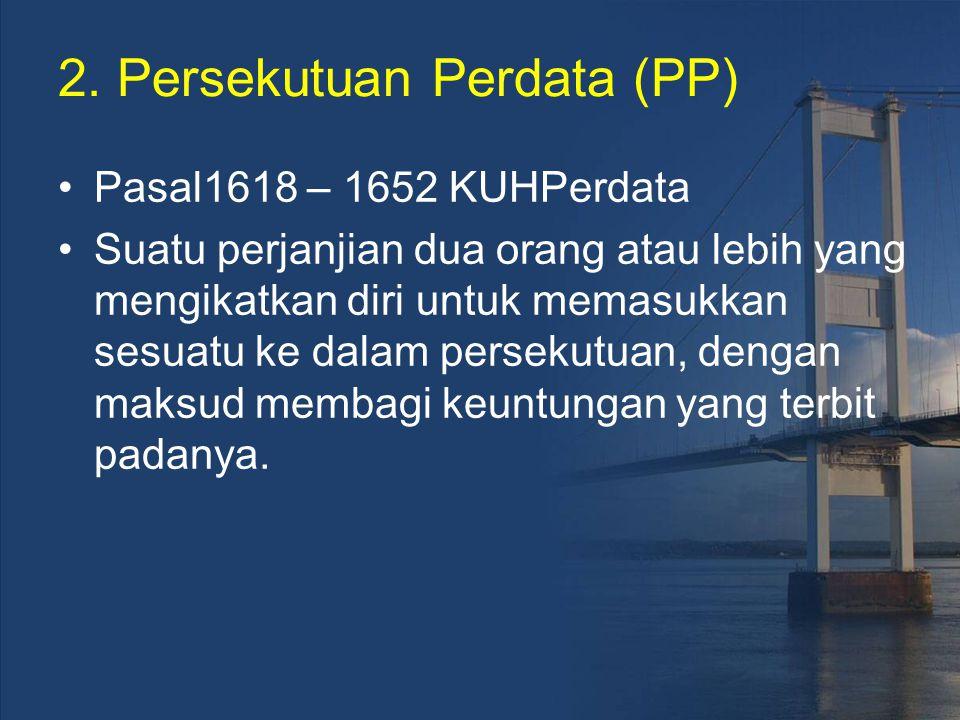 2. Persekutuan Perdata (PP) Pasal1618 – 1652 KUHPerdata Suatu perjanjian dua orang atau lebih yang mengikatkan diri untuk memasukkan sesuatu ke dalam