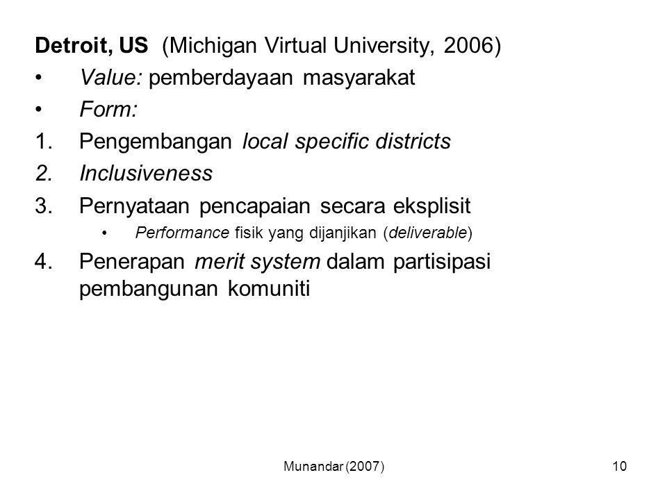 Munandar (2007)10 Detroit, US (Michigan Virtual University, 2006) Value: pemberdayaan masyarakat Form: 1.Pengembangan local specific districts 2.Inclusiveness 3.Pernyataan pencapaian secara eksplisit Performance fisik yang dijanjikan (deliverable) 4.Penerapan merit system dalam partisipasi pembangunan komuniti