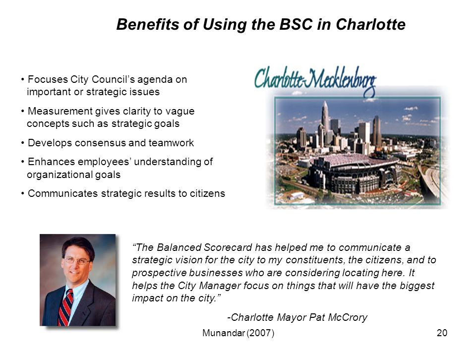 Munandar (2007)20 Benefits of Using the BSC in Charlotte Focuses City Council's agenda on important or strategic issues Measurement gives clarity to vague concepts such as strategic goals Develops consensus and teamwork Enhances employees' understanding of organizational goals Communicates strategic results to citizens The Balanced Scorecard has helped me to communicate a strategic vision for the city to my constituents, the citizens, and to prospective businesses who are considering locating here.