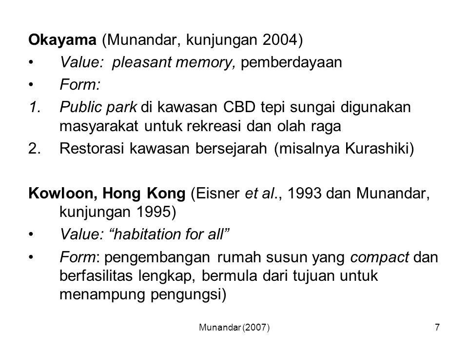 Munandar (2007)7 Okayama (Munandar, kunjungan 2004) Value: pleasant memory, pemberdayaan Form: 1.Public park di kawasan CBD tepi sungai digunakan masyarakat untuk rekreasi dan olah raga 2.Restorasi kawasan bersejarah (misalnya Kurashiki) Kowloon, Hong Kong (Eisner et al., 1993 dan Munandar, kunjungan 1995) Value: habitation for all Form: pengembangan rumah susun yang compact dan berfasilitas lengkap, bermula dari tujuan untuk menampung pengungsi)