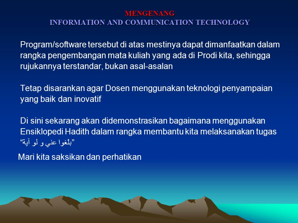 MENGENANG INFORMATION AND COMMUNICATION TECHNOLOGY INFORMASI Di Prodi/Jurusan kita telah tersedia banyak software/program yang dapat digunakan untuk membantu penyampaian beberapa mata kuliah, misalnya: Pustaka Lengkap Digital Versi 2 (المكتبة الشاملة الإصدار الثاني), dalam 3 jenis CD Installer (1 CD, 3 CD, 5 CD) Kompilasi Shalat dan Sirah dalam 1 CD yang interaktif Program AlMuhaddith 9.01 Tafasir Jadidah Koleksi Kitab Akhlak Koleksi Fiqh, UsulFiqh & Mazahib Majmu'ah Kitub Balaghah Nahw dan Sarf Ta'lim al-Lughah al-'Arabiyah Mausu'ah Kutub al-Hadith dll.