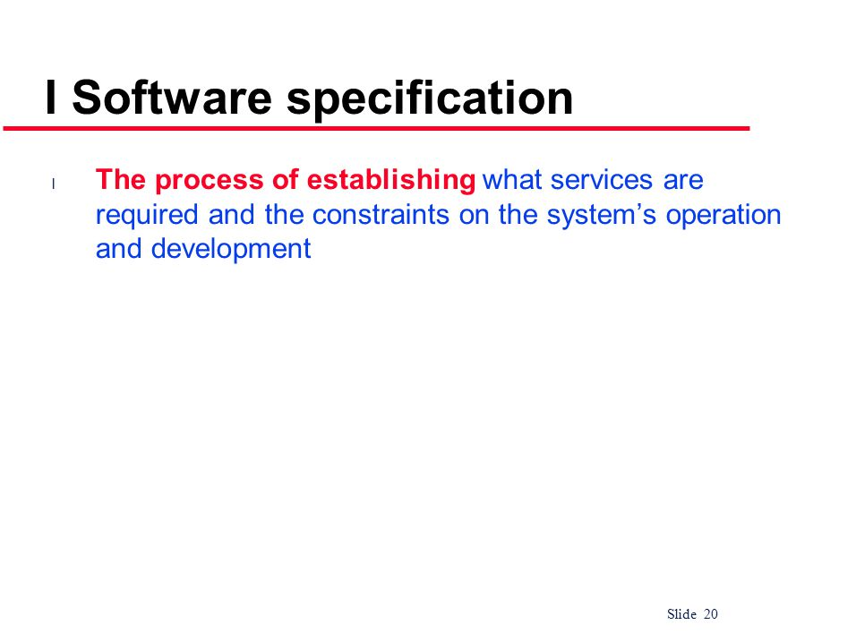 Slide 20 I Software specification l The process of establishing what services are required and the constraints on the system's operation and developme