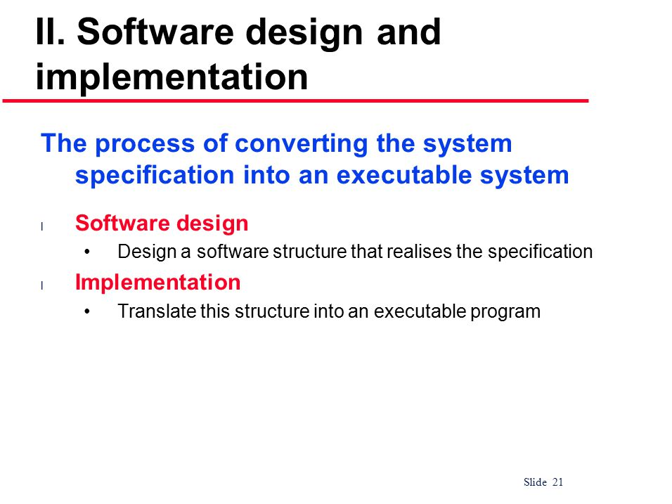 Slide 21 II. Software design and implementation The process of converting the system specification into an executable system l Software design Design