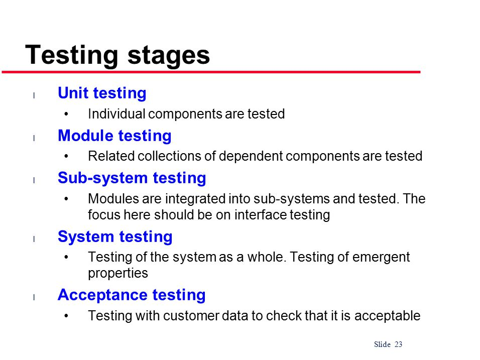 Slide 23 Testing stages l Unit testing Individual components are tested l Module testing Related collections of dependent components are tested l Sub-system testing Modules are integrated into sub-systems and tested.