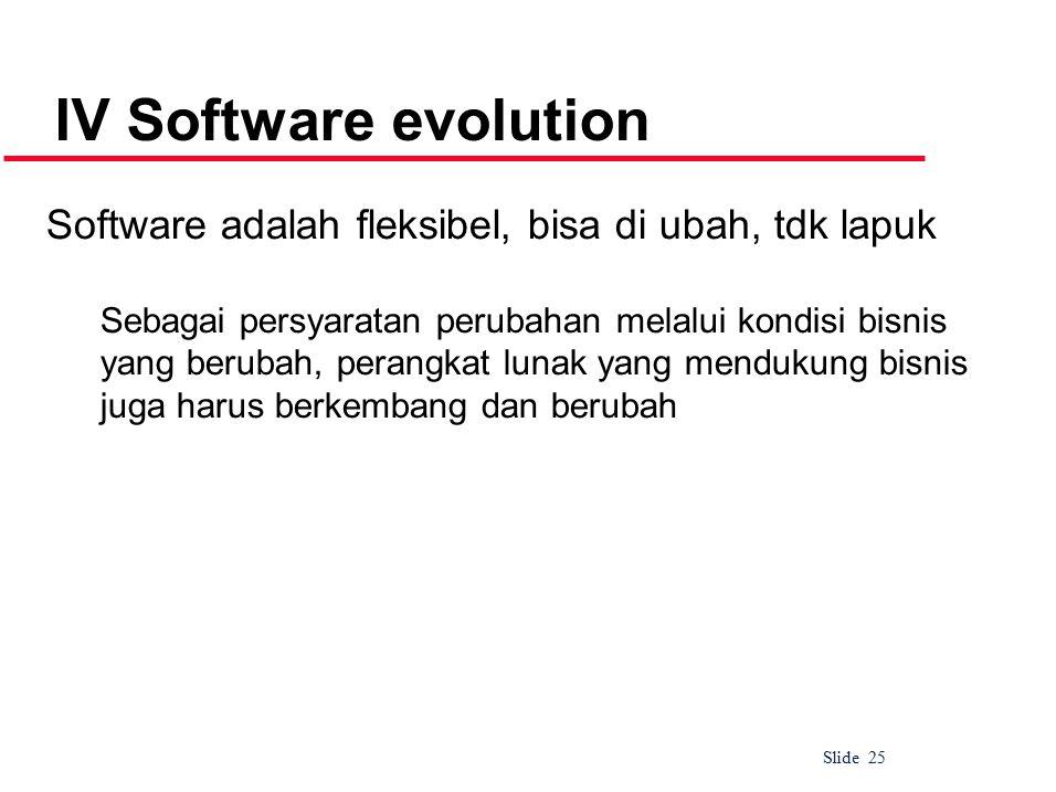 Slide 25 IV Software evolution Software adalah fleksibel, bisa di ubah, tdk lapuk Sebagai persyaratan perubahan melalui kondisi bisnis yang berubah, perangkat lunak yang mendukung bisnis juga harus berkembang dan berubah
