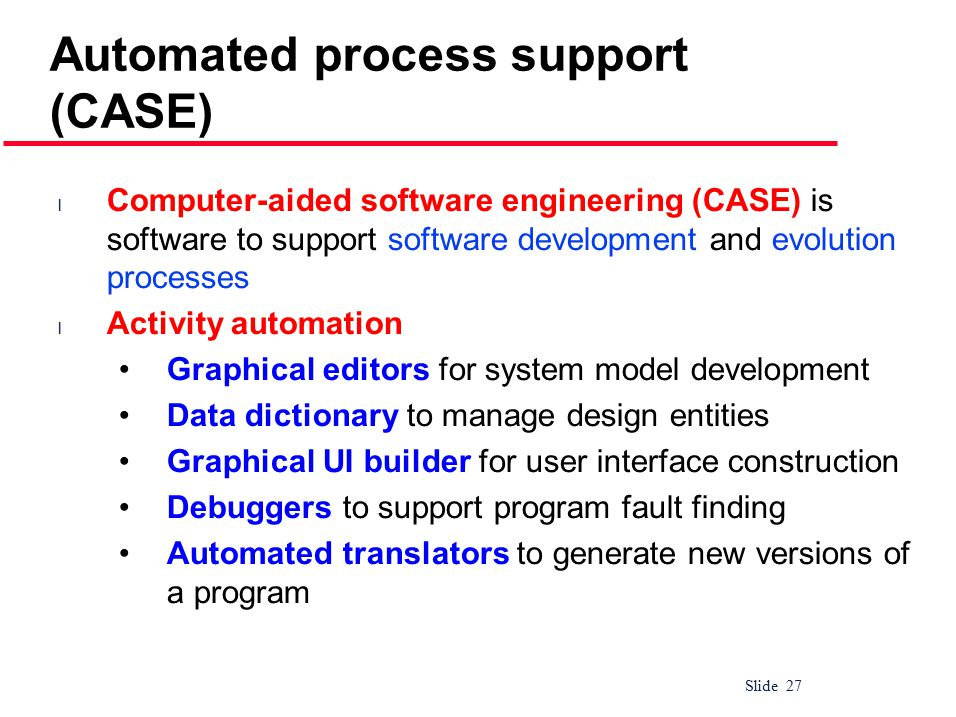 Slide 27 Automated process support (CASE) l Computer-aided software engineering (CASE) is software to support software development and evolution processes l Activity automation Graphical editors for system model development Data dictionary to manage design entities Graphical UI builder for user interface construction Debuggers to support program fault finding Automated translators to generate new versions of a program