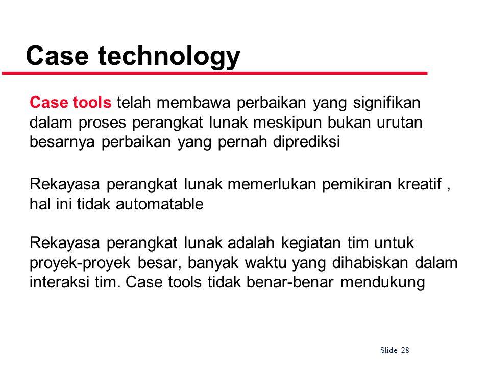 Slide 28 Case technology Case tools telah membawa perbaikan yang signifikan dalam proses perangkat lunak meskipun bukan urutan besarnya perbaikan yang pernah diprediksi Rekayasa perangkat lunak memerlukan pemikiran kreatif, hal ini tidak automatable Rekayasa perangkat lunak adalah kegiatan tim untuk proyek-proyek besar, banyak waktu yang dihabiskan dalam interaksi tim.