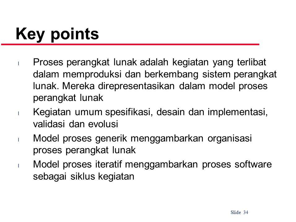 Slide 34 Key points l Proses perangkat lunak adalah kegiatan yang terlibat dalam memproduksi dan berkembang sistem perangkat lunak.