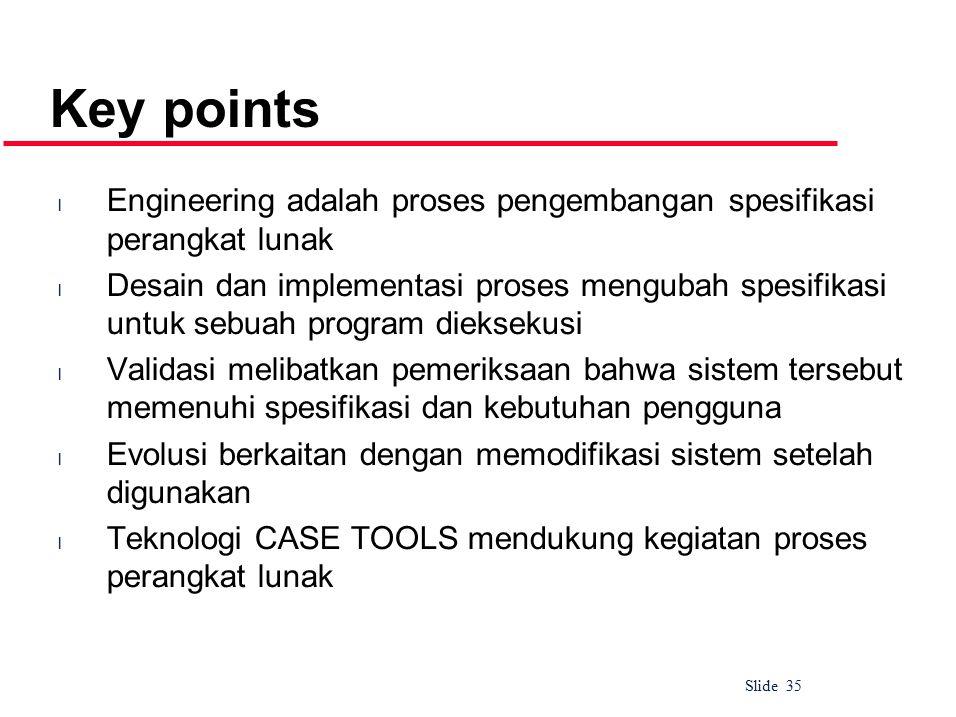 Slide 35 Key points l Engineering adalah proses pengembangan spesifikasi perangkat lunak l Desain dan implementasi proses mengubah spesifikasi untuk sebuah program dieksekusi l Validasi melibatkan pemeriksaan bahwa sistem tersebut memenuhi spesifikasi dan kebutuhan pengguna l Evolusi berkaitan dengan memodifikasi sistem setelah digunakan l Teknologi CASE TOOLS mendukung kegiatan proses perangkat lunak