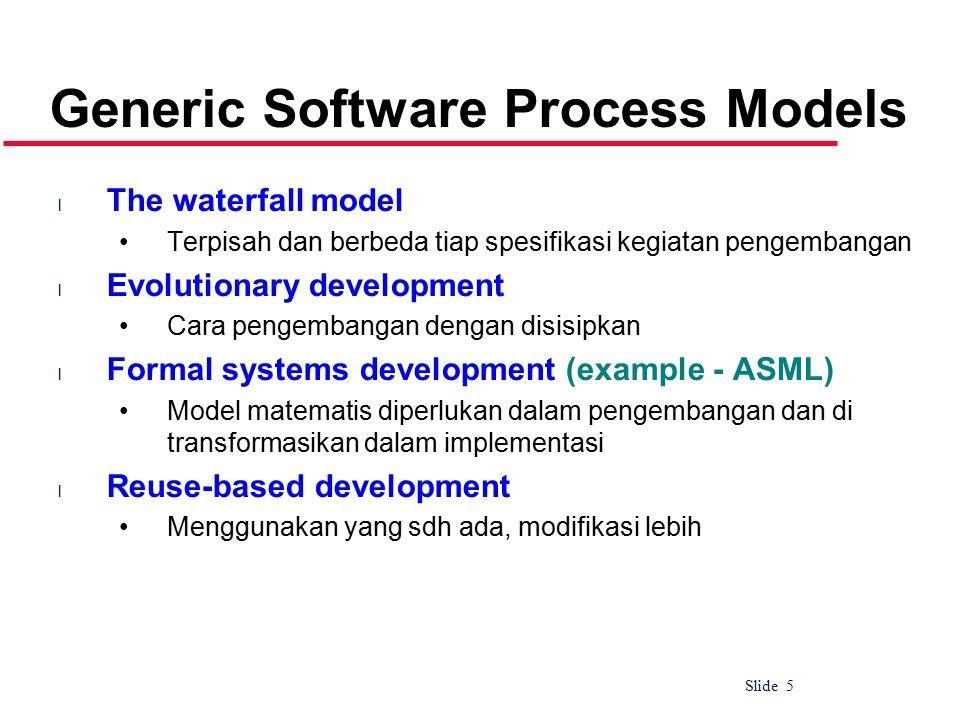 Slide 5 Generic Software Process Models l The waterfall model Terpisah dan berbeda tiap spesifikasi kegiatan pengembangan l Evolutionary development Cara pengembangan dengan disisipkan l Formal systems development (example - ASML) Model matematis diperlukan dalam pengembangan dan di transformasikan dalam implementasi l Reuse-based development Menggunakan yang sdh ada, modifikasi lebih