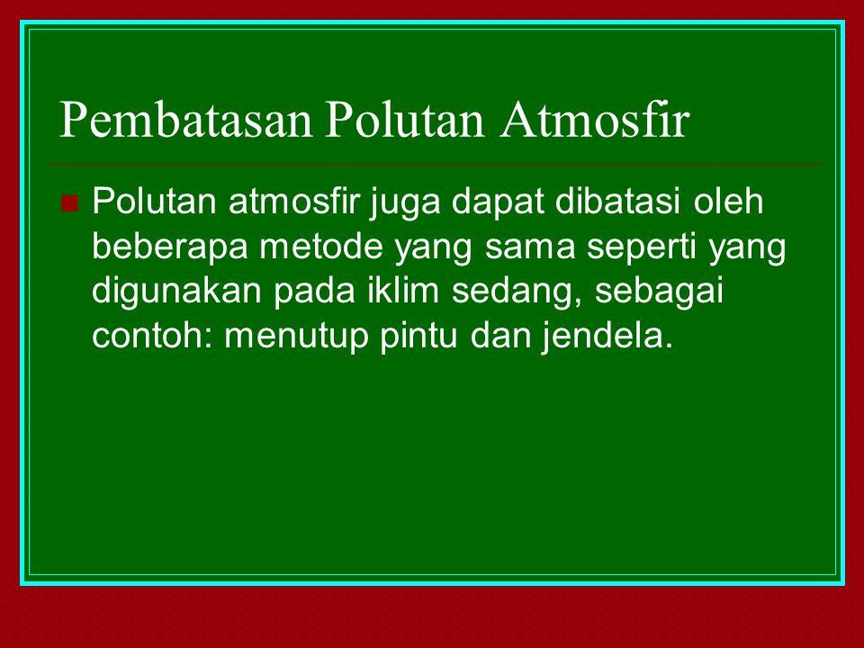 Pembatasan Polutan Atmosfir Polutan atmosfir juga dapat dibatasi oleh beberapa metode yang sama seperti yang digunakan pada iklim sedang, sebagai cont