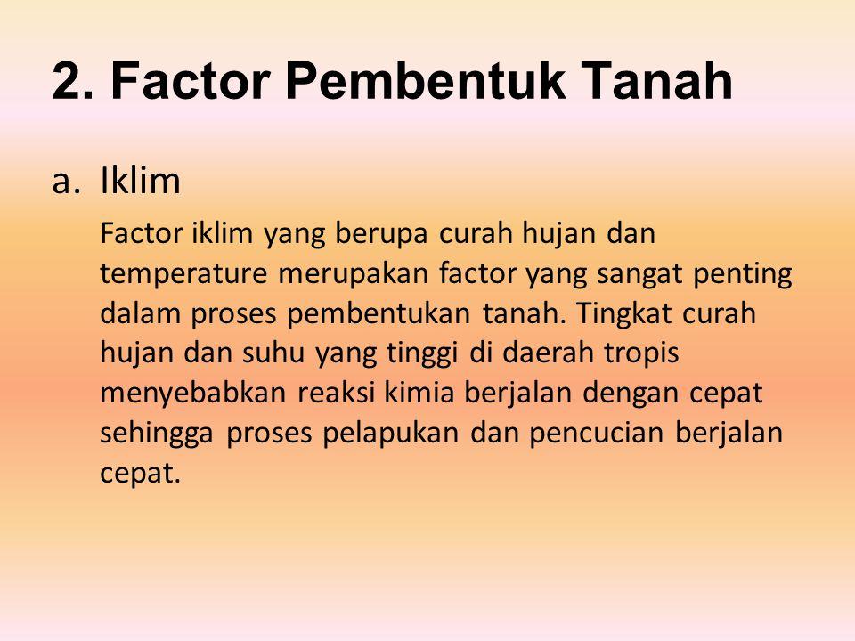 2. Factor Pembentuk Tanah a.Iklim Factor iklim yang berupa curah hujan dan temperature merupakan factor yang sangat penting dalam proses pembentukan t