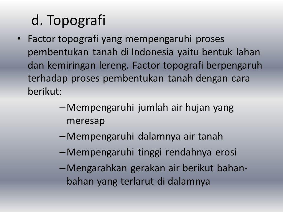 d. Topografi Factor topografi yang mempengaruhi proses pembentukan tanah di Indonesia yaitu bentuk lahan dan kemiringan lereng. Factor topografi berpe