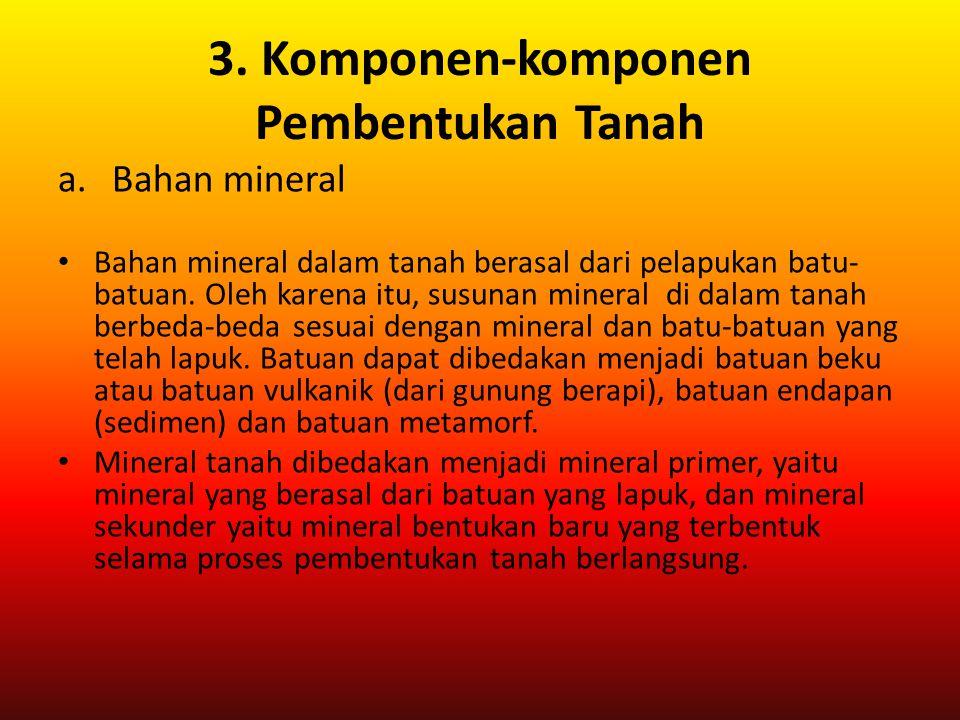 3. Komponen-komponen Pembentukan Tanah a.Bahan mineral Bahan mineral dalam tanah berasal dari pelapukan batu- batuan. Oleh karena itu, susunan mineral