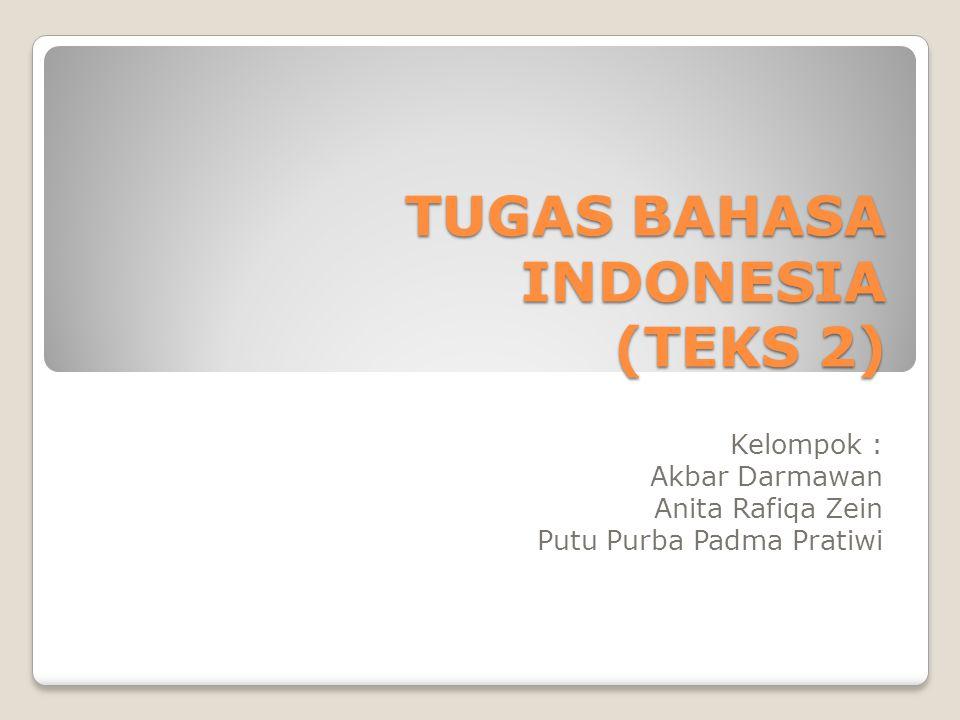 TUGAS BAHASA INDONESIA (TEKS 2) Kelompok : Akbar Darmawan Anita Rafiqa Zein Putu Purba Padma Pratiwi