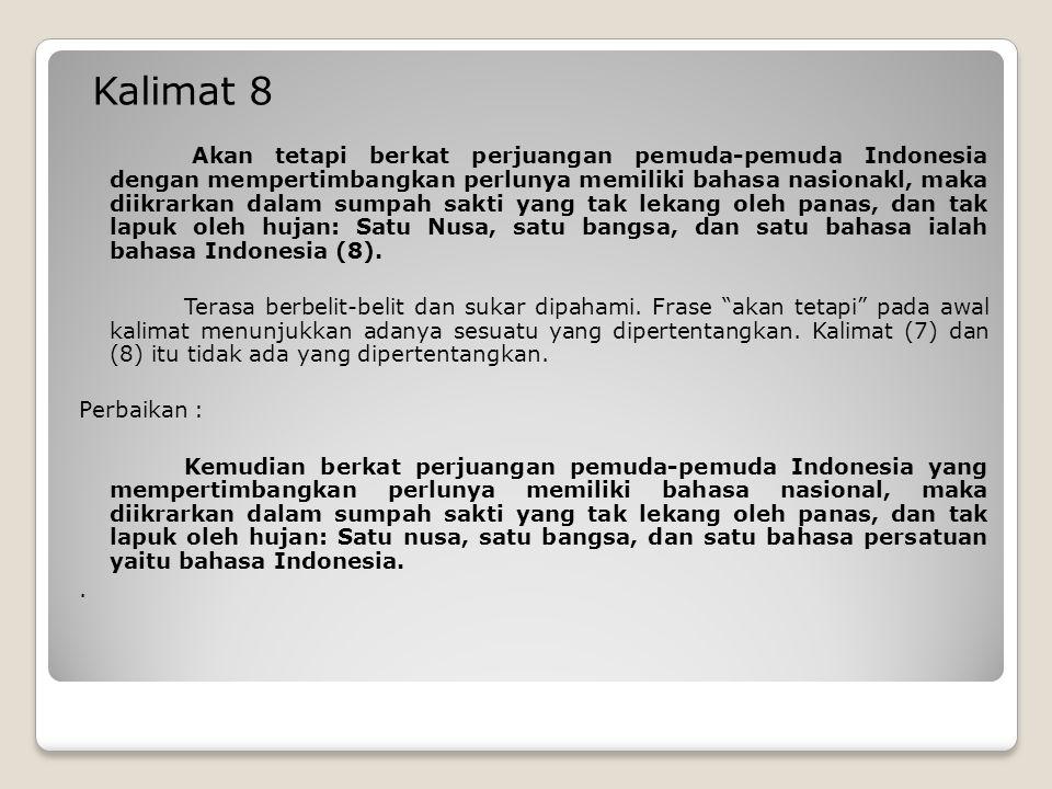 Kalimat 8 Akan tetapi berkat perjuangan pemuda-pemuda Indonesia dengan mempertimbangkan perlunya memiliki bahasa nasionakl, maka diikrarkan dalam sumpah sakti yang tak lekang oleh panas, dan tak lapuk oleh hujan: Satu Nusa, satu bangsa, dan satu bahasa ialah bahasa Indonesia (8).