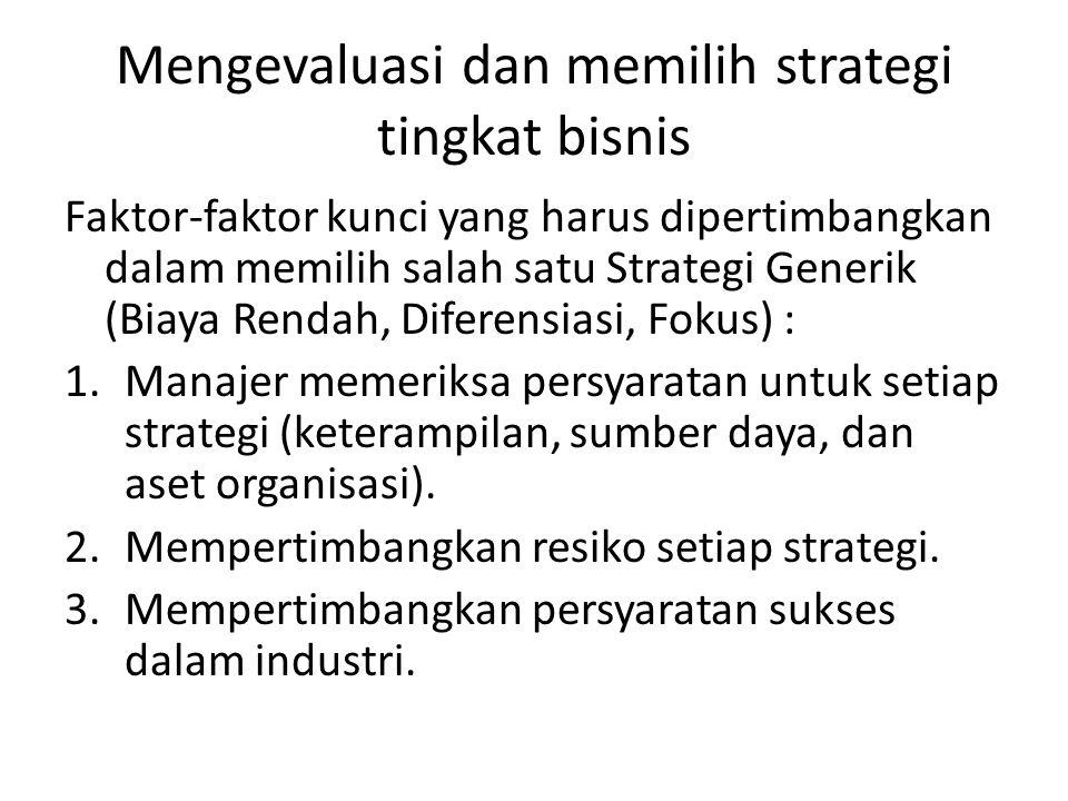 Mengevaluasi dan memilih strategi tingkat bisnis Faktor-faktor kunci yang harus dipertimbangkan dalam memilih salah satu Strategi Generik (Biaya Rendah, Diferensiasi, Fokus) : 1.Manajer memeriksa persyaratan untuk setiap strategi (keterampilan, sumber daya, dan aset organisasi).
