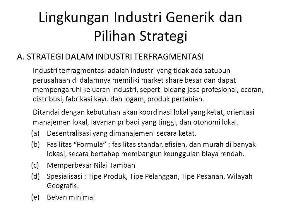 Lingkungan Industri Generik dan Pilihan Strategi A. STRATEGI DALAM INDUSTRI TERFRAGMENTASI Industri terfragmentasi adalah industri yang tidak ada satu