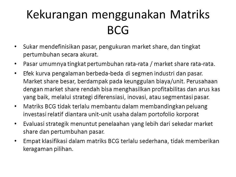 Kekurangan menggunakan Matriks BCG Sukar mendefinisikan pasar, pengukuran market share, dan tingkat pertumbuhan secara akurat. Pasar umumnya tingkat p