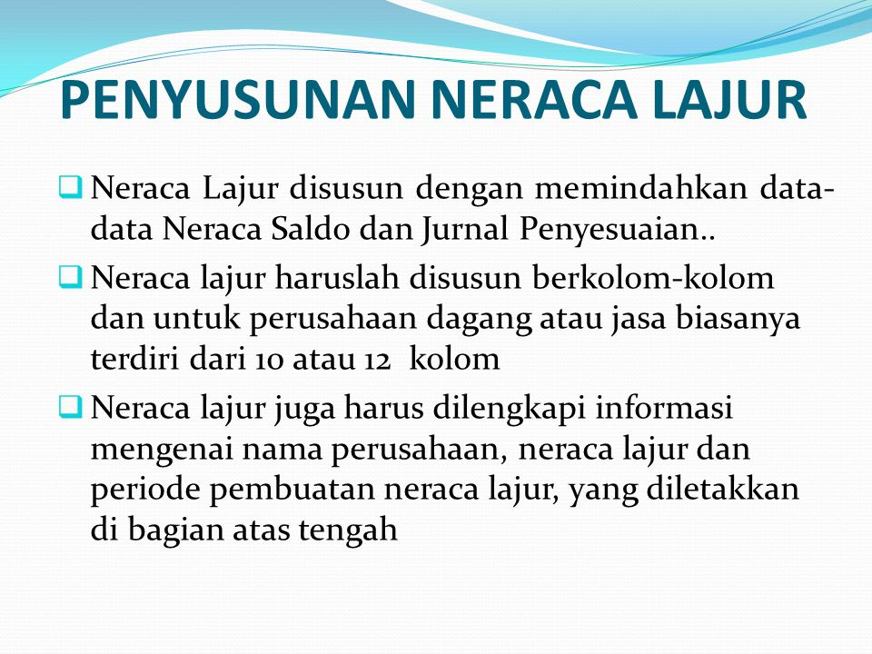 PENYUSUNAN NERACA LAJUR  Neraca Lajur disusun dengan memindahkan data- data Neraca Saldo dan Jurnal Penyesuaian..  Neraca lajur haruslah disusun ber