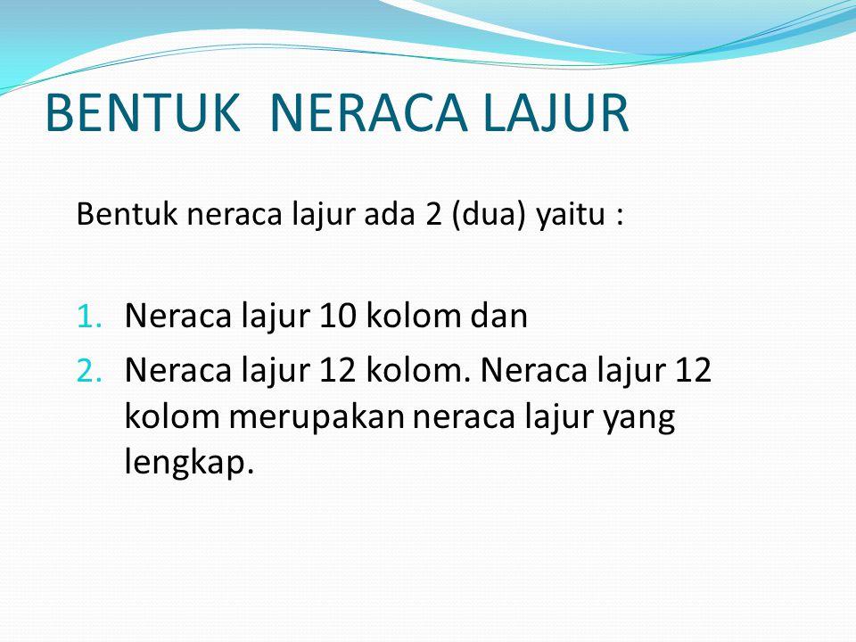 BENTUK NERACA LAJUR Bentuk neraca lajur ada 2 (dua) yaitu : 1. Neraca lajur 10 kolom dan 2. Neraca lajur 12 kolom. Neraca lajur 12 kolom merupakan ner