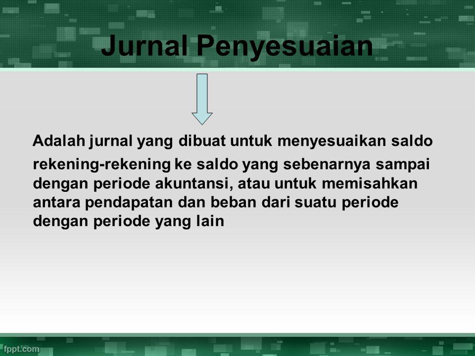 Jurnal Penyesuaian Adalah jurnal yang dibuat untuk menyesuaikan saldo rekening-rekening ke saldo yang sebenarnya sampai dengan periode akuntansi, atau