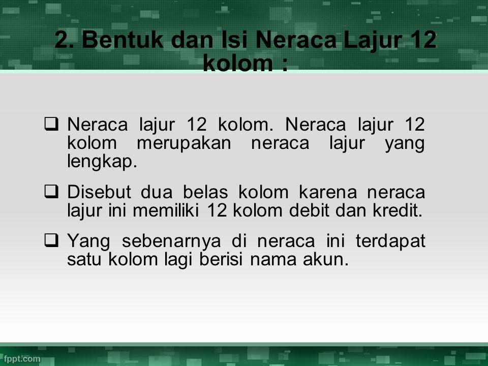 2. Bentuk dan Isi Neraca Lajur 12 kolom :  Neraca lajur 12 kolom. Neraca lajur 12 kolom merupakan neraca lajur yang lengkap.  Disebut dua belas kolo