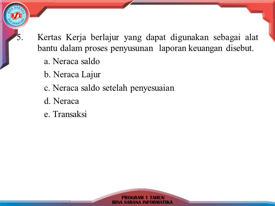 5.Kertas Kerja berlajur yang dapat digunakan sebagai alat bantu dalam proses penyusunan laporan keuangan disebut. a. Neraca saldo b. Neraca Lajur c. N