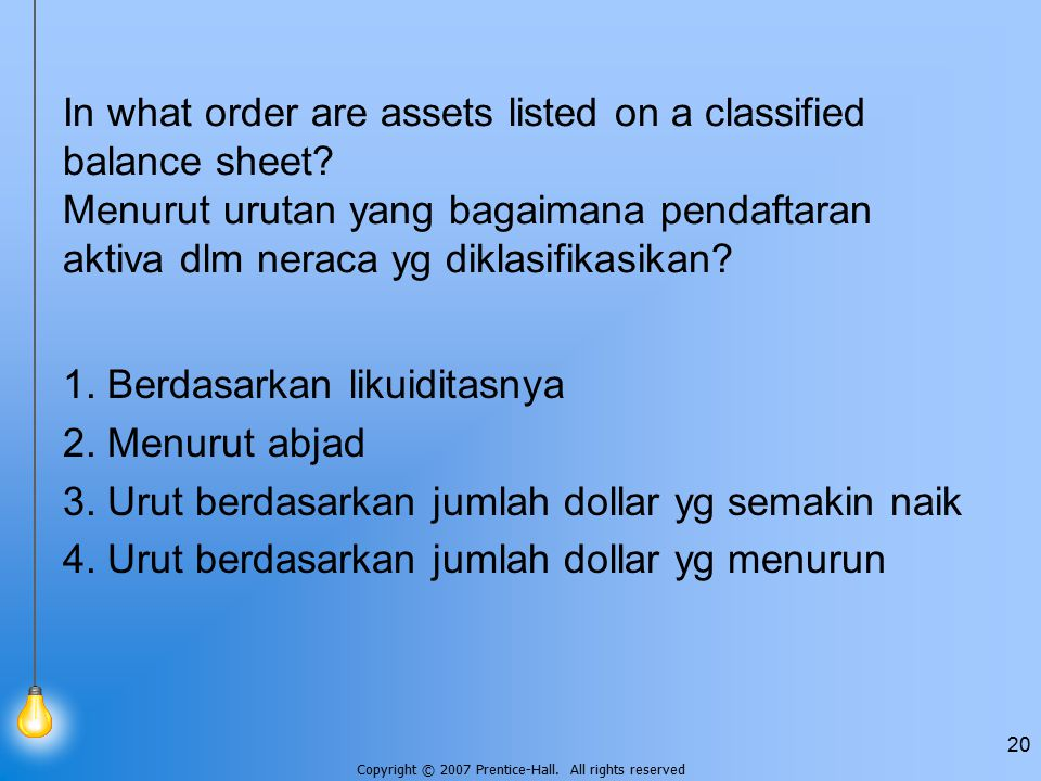 Copyright © 2007 Prentice-Hall. All rights reserved 20 In what order are assets listed on a classified balance sheet? Menurut urutan yang bagaimana pe